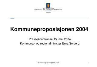 Kommuneproposisjonen 2004 Pressekonferanse 15 .mai 2004 Kommunal- og regionalminister Erna Solberg