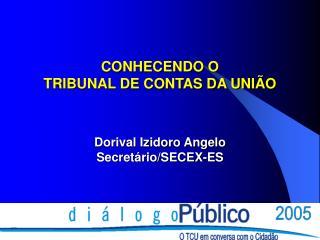 CONHECENDO O TRIBUNAL DE CONTAS DA UNIÃO Dorival Izidoro Angelo Secretário/SECEX-ES