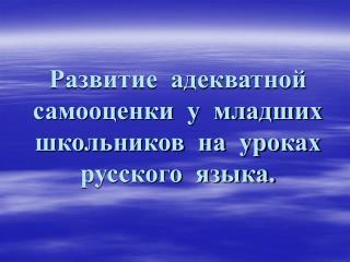 Развитие  адекватной  самооценки  у  младших  школьников  на  уроках   русского  языка.