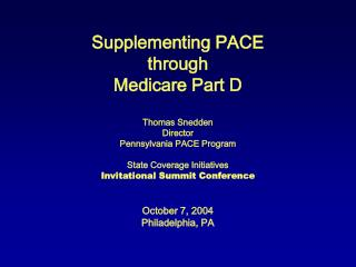 Supplementing PACE through Medicare Part D Thomas Snedden Director Pennsylvania PACE Program