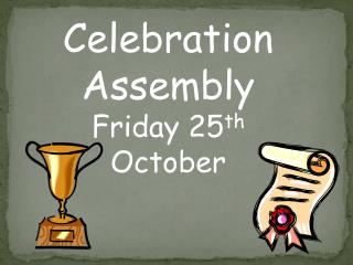 Celebration Assembly Friday 25 th  October