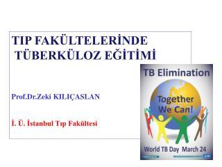 TIP FAKÜLTELERİNDE  TÜBERKÜLOZ EĞİTİMİ Prof.Dr.Zeki KILIÇASLAN İ. Ü. İstanbul Tıp Fakültesi