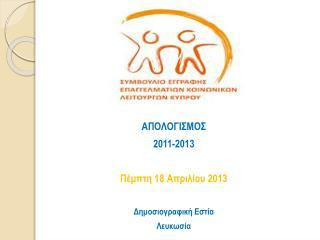 ΑΠΟΛΟΓΙΣΜΟΣ   2011-2013 Πέμπτη 1 8  Απριλίου  2013 Δημοσιογραφική Εστία  Λευκωσία