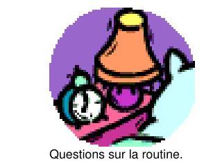 Questions sur la routine.