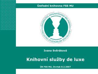 Ivana Svěráková Knihovní služby de luxe ÚK FSS MU, čtvrtek 8.2.2007