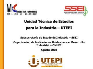 Unidad Técnica de Estudios  para la Industria – UTEPI Subsecretaría de Estado de Industria – SSEI