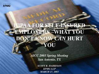HIPAA FOR SELF-INSURED EMPLOYERS –WHAT YOU DON'T KNOW C AN  HURT YOU AICC 2003 Spring Meeting