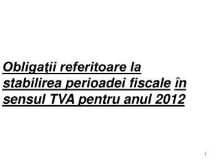 Obligaţii referitoare la stabilirea perioadei fiscale în sensul TVA pentru anul 2012