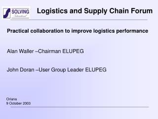 Practical collaboration to improve logistics performance  Alan Waller  Chairman ELUPEG  John Doran  User Group Leader EL