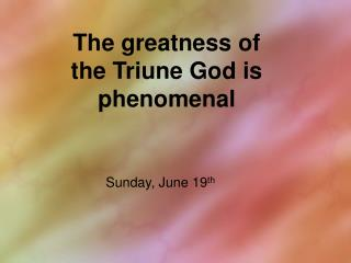 The greatness of the Triune God is phenomenal