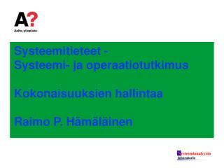 Systeemitieteet - Systeemi- ja operaatiotutkimus Kokonaisuuksien hallintaa Raimo P. Hämäläinen