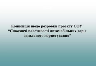 """Концепція щодо розробки проекту СОУ   """"Споживчі властивості автомобільних доріг"""