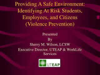 Presented  By Sherry M. Wilson, LCSW Executive Director, UTEAP & WorkLife Services