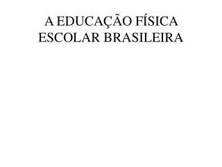 A EDUCAÇÃO FÍSICA ESCOLAR BRASILEIRA