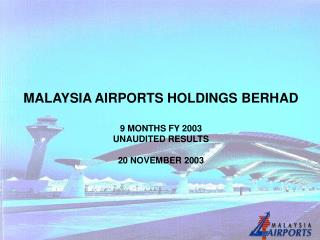 MALAYSIA AIRPORTS HOLDINGS BERHAD 9 MONTHS FY 2003  UNAUDITED RESULTS  20 NOVEMBER 2003