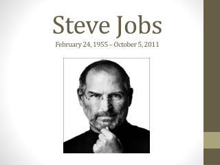 Steve Jobs February 24, 1955 – October 5, 2011