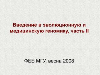 Введение в эволюционную и медицинскую геномику, часть  II ФББ МГУ, весна 2008