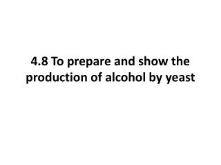 4.8 To prepare and show the production of alcohol by yeast