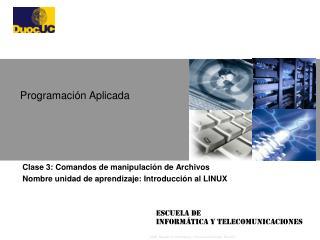 Clase 3: Comandos de manipulación de Archivos Nombre unidad de aprendizaje: Introducción al LINUX