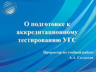 О подготовке к  аккредитационному  тестированию УГС Проректор по учебной работе А.А. Солдатов