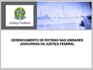GERENCIAMENTO DE ROTINAS NAS UNIDADES JUDICI�RIAS DA JUSTI�A FEDERAL