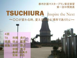 都市計画マスタープラン策定実習 第一回中間発表 TSUCHIURA Inspire the Next ~ ○○が変わる時、変えるのは土浦市でありたい~