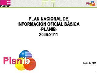 PLAN NACIONAL DE  INFORMACIÓN OFICIAL BÁSICA  - PLANIB - 2006-2011 Junio de 2007