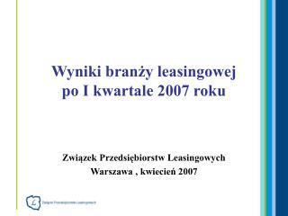 Wyniki branży leasingowej  po I kwartale 2007 roku