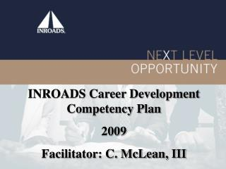 INROADS Career Development Competency Plan   2009 Facilitator: C. McLean, III