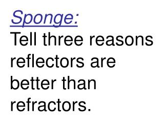 Sponge: Tell three reasons reflectors are better than refractors.