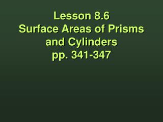 Lesson 8.6 Surface Areas of Prisms and Cylinders pp. 341-347