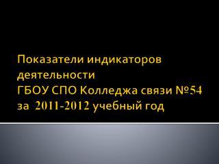Показатели индикаторов деятельности ГБОУ СПО Колледжа связи № 54 за   2011-2012  учебный год