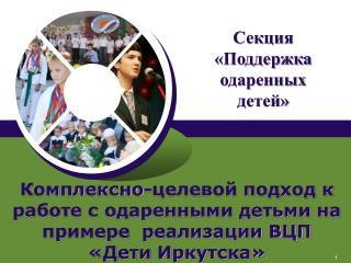 Комплексно-целевой подход к работе с одаренными детьми на примере  реализации ВЦП «Дети Иркутска»