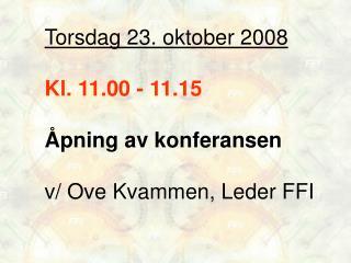 Torsdag 23. oktober 2008 Kl. 11.00 - 11.15 Åpning av konferansen  v/ Ove Kvammen, Leder FFI