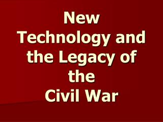 New Technology and the Legacy of the  Civil War