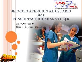 SERVICIO ATENCION AL USUARIO SIAU CONSULTAS CIUDADANAS P.Q.R