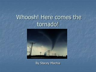 Whoosh! Here comes the tornado!