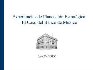 Experiencias de Planeación Estratégica: El Caso del Banco de México
