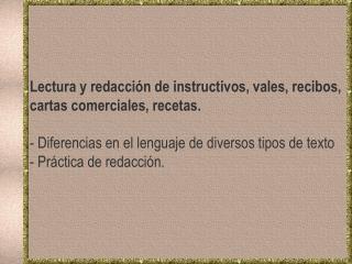 Lectura y redacción de instructivos, vales, recibos, cartas comerciales, recetas.