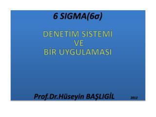 6  SIGMA(6 σ) DENETİM  SİSTEMİ VE  BİR UYGULAMASI Prof.Dr.Hüseyin  BAŞLIGİL          2012