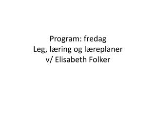 Program: fredag Leg, l�ring og l�replaner v/ Elisabeth Folker