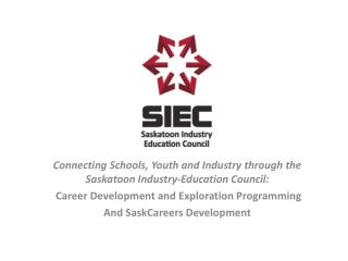 Connecting Schools, Youth and Industry through the Saskatoon Industry-Education  Council: