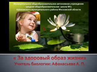« За здоровый образ жизни» Учитель биологии: Афанасьева А. П.