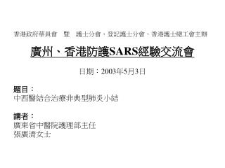 香港政府華員會 暨 護士分會、登記護士分會、香港護士總工會主辦 廣州、香港防護 SARS 經驗交流會 日期: 2003 年 5 月 3 日 題目: 中西醫結合治療 非典型 肺 炎小結 講者: