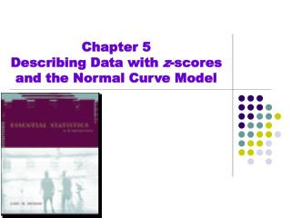 Chapter 5 Describing Data with  z -scores and the Normal Curve Model