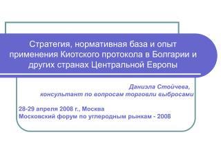 Даниэла Стойчева, консультант по вопросам торговли выбросами 28-29  апреля  2008  г., Москва