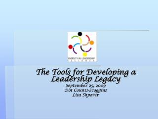 The Tools for Developing a Leadership Legacy September 25, 2009 Dot Counts-Scoggins Lisa Shporer