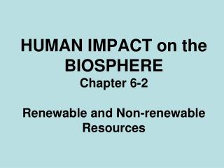 HUMAN IMPACT on the BIOSPHERE Chapter 6-2 Renewable and Non-renewable Resources
