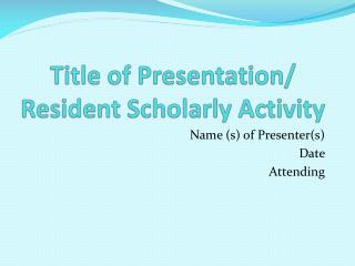 Title of Presentation/ Resident Scholarly Activity