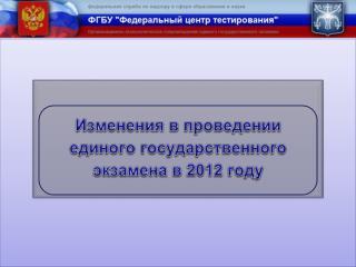 Изменения в проведении единого государственного экзамена в 2012 году